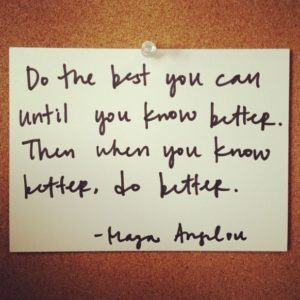 [ maya angelou quote: do the best you can until you know better. when you know better, do better. ]