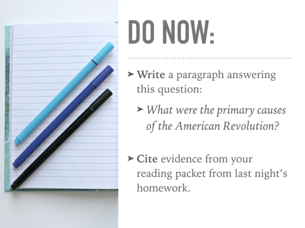 Image of do now: write a paragraph answering this question. What were the primary causes of the American Revolution? Cite evidence from your reading packet from last night's homework.