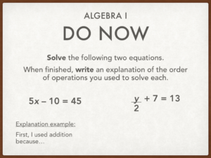an example of an algebra do now that says: Solve the following two equations. When finished, write an explanation of the order of operations you used to solve each. 5x-10=45; y/2+7=13. Explanation example: First, I used addition because...