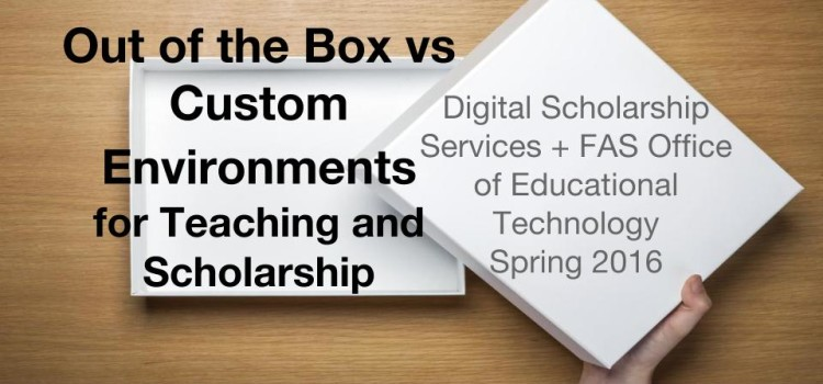 [Workshop] Out of the Box vs Customized Environments for Teaching and Scholarship
