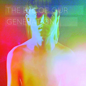 """Filtered portrait of man without shirt and text stating"""" The Eye of Our Generation"""""""