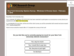 """Screenshot of an email purporting to be from TOC Research Group, dated 2/3/16 and addressed """"Dear New York University User"""".  The email states that that the adressee's computer has been selected to participate in an anonymous surver re: experiences with NYU and provides the user's IP address. The email offers several """"exclusive reward offers"""" for survey completion, worth at least $70, and asks """"Do you feel like you're currently paying too much for your New York University internet connection?"""".  The following four multiple choice options are presented, """"Yes, way too much"""", """"Yes, I would like to pay less"""", """"No, the price is just right"""", and """"I'm not sure""""."""