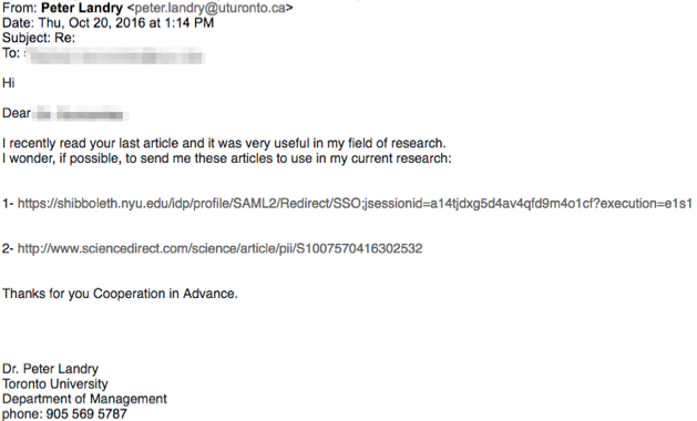 "Screenshot of an email dated 10/20/16 purporting to be from a sender at utoronto.ca with the following text ""Hi Dear (name blocked out) I recently read your last article and it was very useful in my field of research. I wonder, if possible, to send me these articles to use in my current research: (two links follow). Thanks for your Cooperation in Advance."" signed ""Dr. Peter Landry, Toronto University, Department of Management, phone 905 569 5787z'."