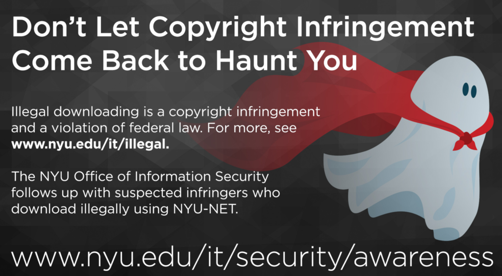 "Screenshot of NYU signage with the image of a ghost and the following title text ""Don't Let Copyright Infringement Come Back to Haunt You"" followed by ""Illegal downloading is a copyright infringement and a violation of federal law. For more information see www.nyu.edu/it/illegal. The NYU Office of Information Security follows up with suspected infringers who download illegally using NYU-NET."" The following link appears at the bottom of the sign ""www.nyu.edu/it/security/awareness""."