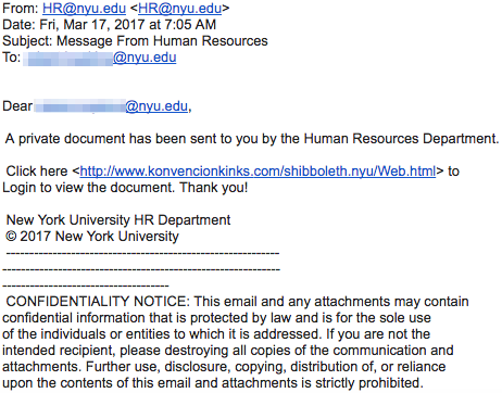 """Screenshot showing email coming from """"HR@nyu.edu"""" with a subject """"Message from Human Resources"""". The body of the message reads """"A private document has been sent to you by the Human Resources Department. Click here <http://www.konvenciokinks.com/shibboleth.nyu/Web.html> to Login to view the document. Thank you!"""". The """"CONFIDENTIALITY NOTICE"""" at the bottom of the document reads as follows """"This email may contain confidential information that is protected by law and is for the sole use of the recipient, please destroying all copies of the communication and attachments. Furhter use, disclosure, copying, distribution of, or reliance upon the contents of this email and attachments is strictly prohibited."""""""